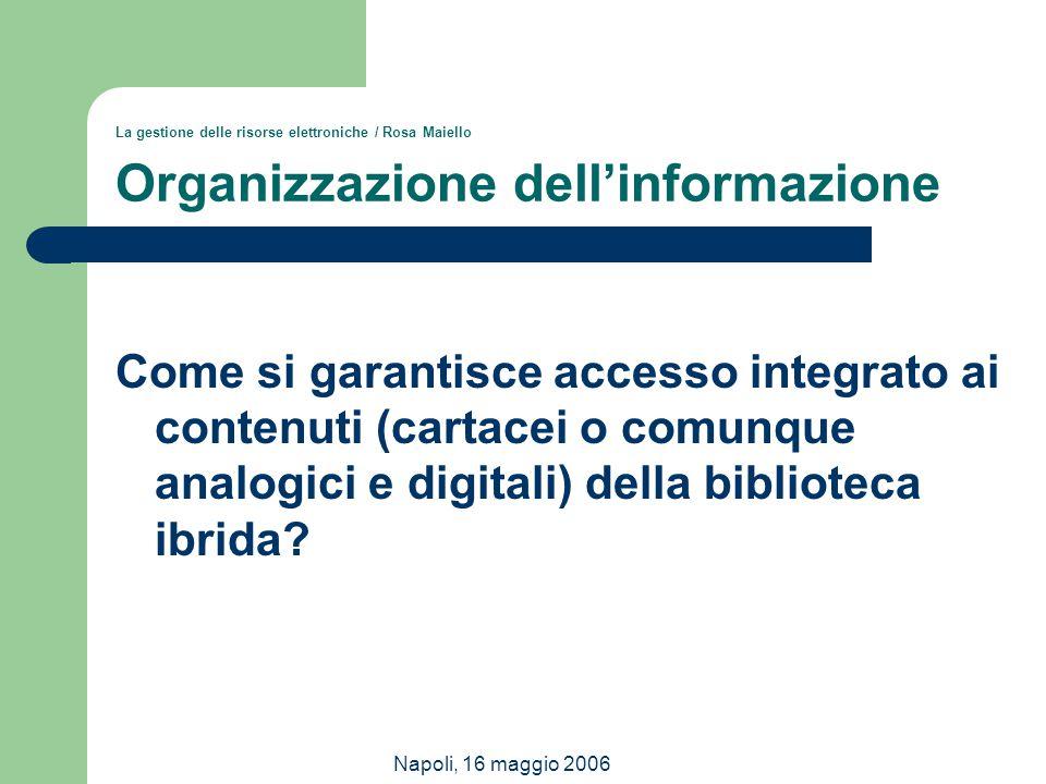 Napoli, 16 maggio 2006 La gestione delle risorse elettroniche / Rosa Maiello Organizzazione dell'informazione Come si garantisce accesso integrato ai