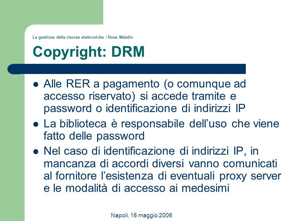 Napoli, 16 maggio 2006 La gestione delle risorse elettroniche / Rosa Maiello Copyright: DRM Alle RER a pagamento (o comunque ad accesso riservato) si