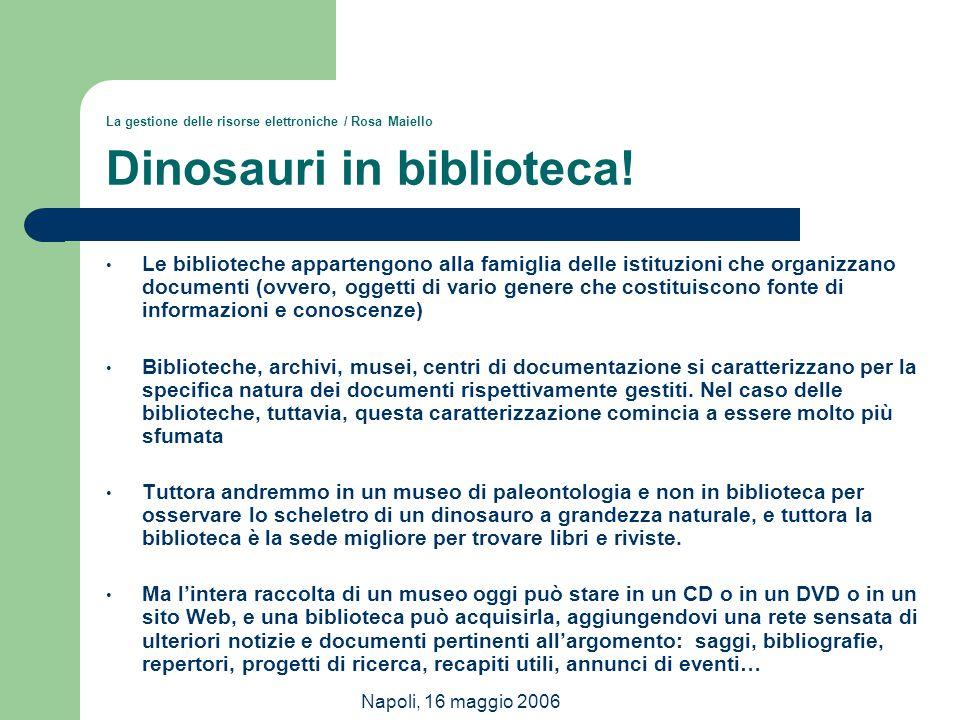 Napoli, 16 maggio 2006 La gestione delle risorse elettroniche / Rosa Maiello Dinosauri in biblioteca! Le biblioteche appartengono alla famiglia delle