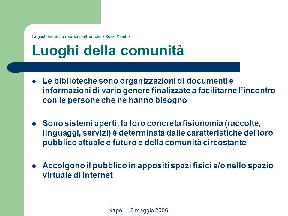 Napoli, 16 maggio 2006 La gestione delle risorse elettroniche / Rosa Maiello Luoghi della comunità Le biblioteche sono organizzazioni di documenti e i