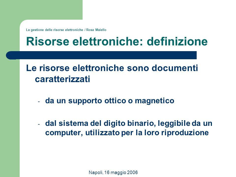 Napoli, 16 maggio 2006 La gestione delle risorse elettroniche / Rosa Maiello Risorse elettroniche: definizione Le risorse elettroniche sono documenti