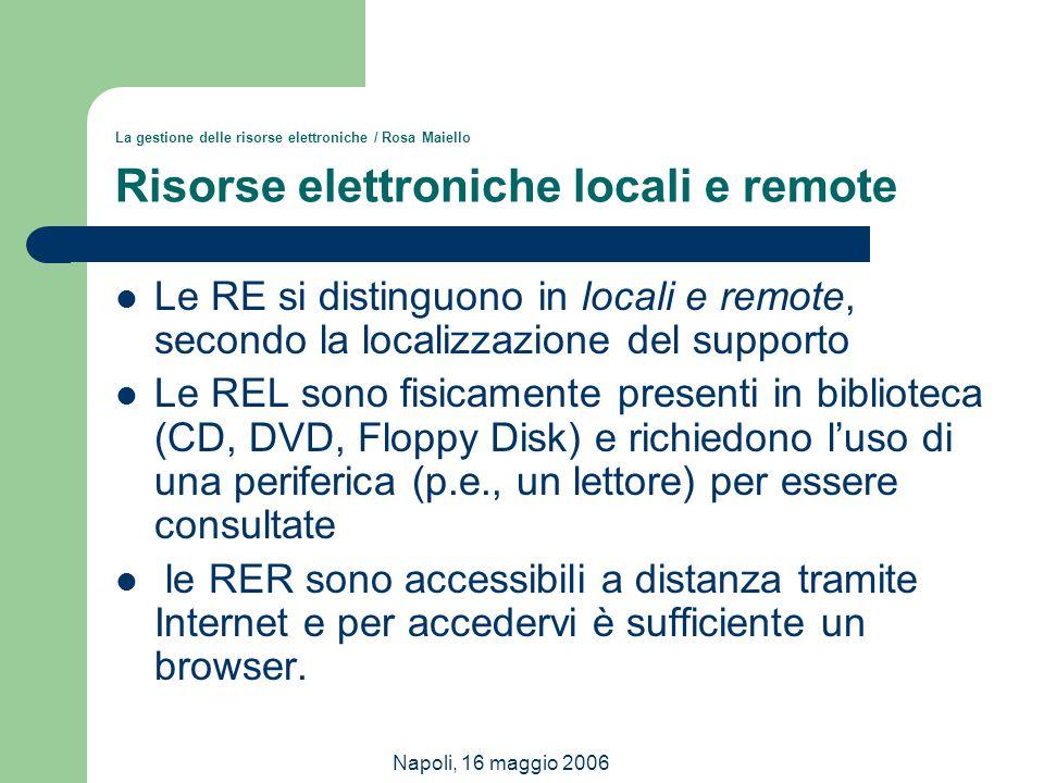 Napoli, 16 maggio 2006 La gestione delle risorse elettroniche / Rosa Maiello Risorse elettroniche locali e remote Le RE si distinguono in locali e rem