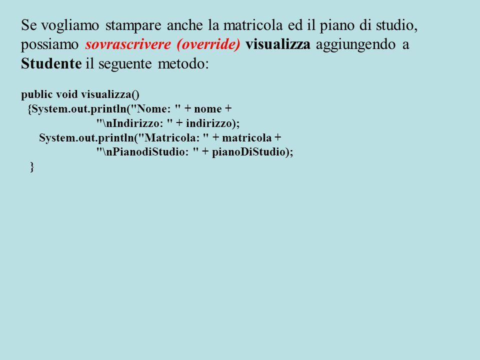 Se vogliamo stampare anche la matricola ed il piano di studio, possiamo sovrascrivere (override) visualizza aggiungendo a Studente il seguente metodo: public void visualizza() {System.out.println( Nome: + nome + \nIndirizzo: + indirizzo); System.out.println( Matricola: + matricola + \nPianodiStudio: + pianoDiStudio); }