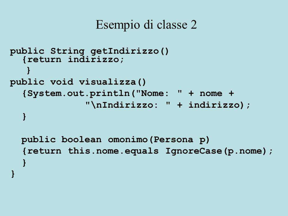 public String getIndirizzo() {return indirizzo; } public void visualizza() {System.out.println( Nome: + nome + \nIndirizzo: + indirizzo); } public boolean omonimo(Persona p) {return this.nome.equals IgnoreCase(p.nome); } Esempio di classe 2