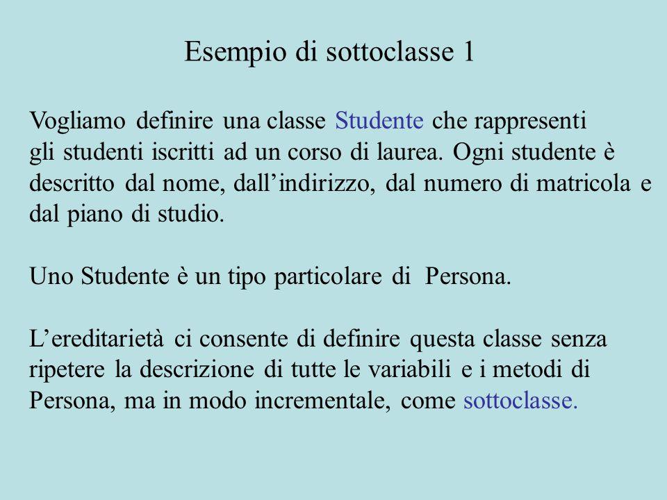 class Studente extends Persona { int matricola; String pianoDiStudio; static int nextMatricola = 1; public Studente() { nextMatricola ++; this.matricola = nextMatricola; this.pianoDiStudio = ; } public Studente(String nome, String indirizzo) { this.nome = nome; this.indirizzo = indirizzo; nextMatricola ++; this.matricola = nextMatricola; this.pianoDiStudio = ; } Esempio di sottoclasse 2