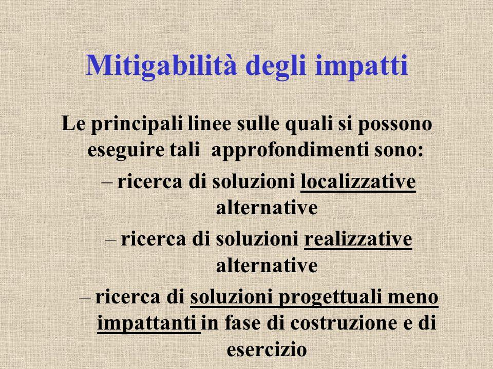 Mitigabilità degli impatti Le principali linee sulle quali si possono eseguire tali approfondimenti sono: –ricerca di soluzioni localizzative alternat