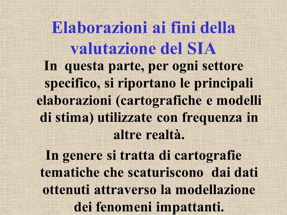Elaborazioni ai fini della valutazione del SIA In questa parte, per ogni settore specifico, si riportano le principali elaborazioni (cartografiche e modelli di stima) utilizzate con frequenza in altre realtà.