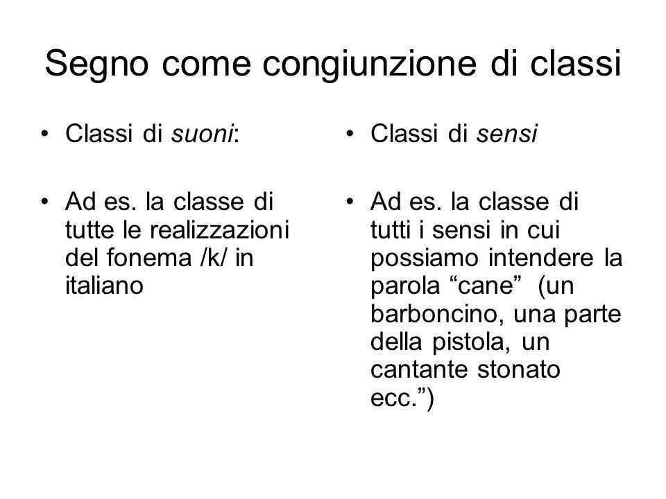 Segno come congiunzione di classi Classi di suoni: Ad es. la classe di tutte le realizzazioni del fonema /k/ in italiano Classi di sensi Ad es. la cla