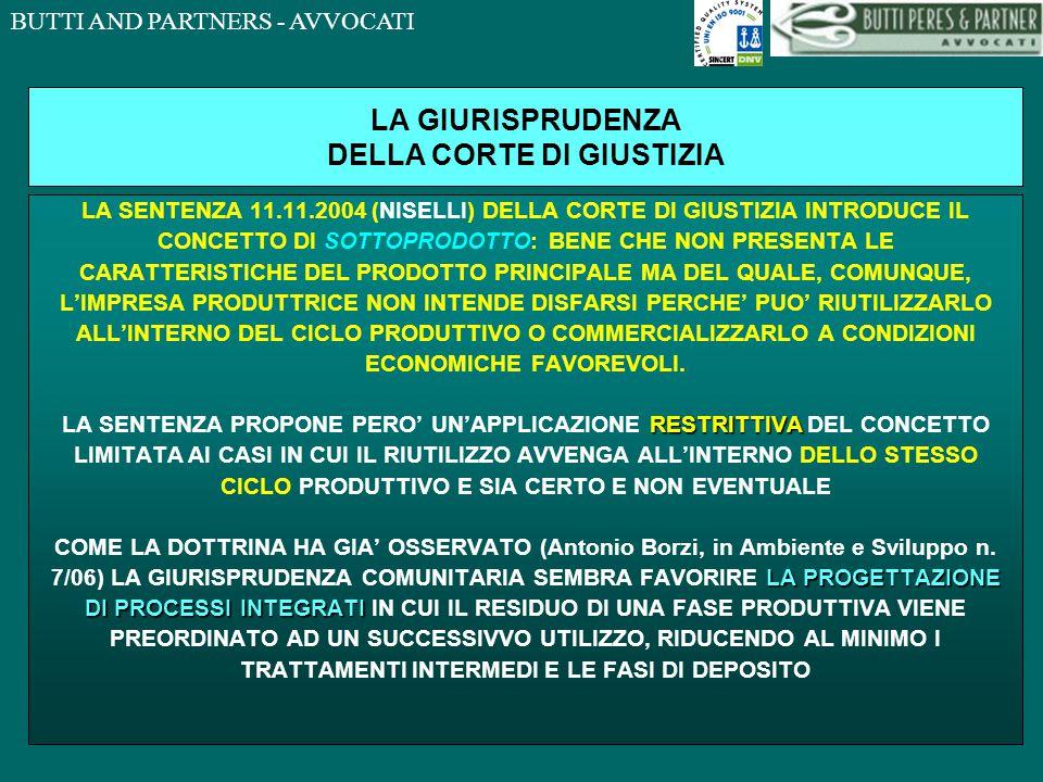 BUTTI AND PARTNERS - AVVOCATI LA GIURISPRUDENZA DELLA CORTE DI GIUSTIZIA LA SENTENZA 11.11.2004 (NISELLI) DELLA CORTE DI GIUSTIZIA INTRODUCE IL CONCETTO DI SOTTOPRODOTTO: BENE CHE NON PRESENTA LE CARATTERISTICHE DEL PRODOTTO PRINCIPALE MA DEL QUALE, COMUNQUE, L'IMPRESA PRODUTTRICE NON INTENDE DISFARSI PERCHE' PUO' RIUTILIZZARLO ALL'INTERNO DEL CICLO PRODUTTIVO O COMMERCIALIZZARLO A CONDIZIONI ECONOMICHE FAVOREVOLI.