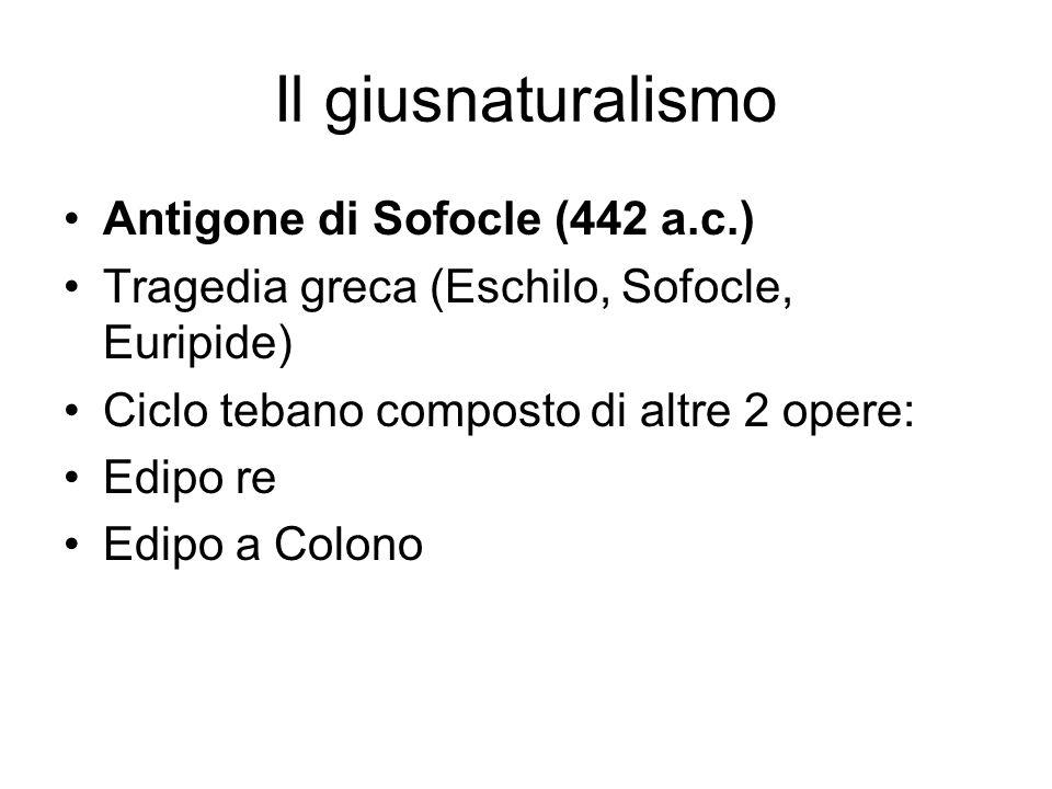 Il giusnaturalismo Antigone di Sofocle (442 a.c.) Tragedia greca (Eschilo, Sofocle, Euripide) Ciclo tebano composto di altre 2 opere: Edipo re Edipo a