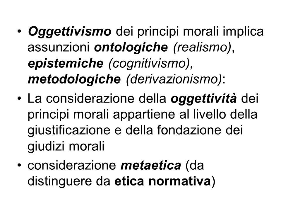Oggettivismo dei principi morali implica assunzioni ontologiche (realismo), epistemiche (cognitivismo), metodologiche (derivazionismo): La considerazi