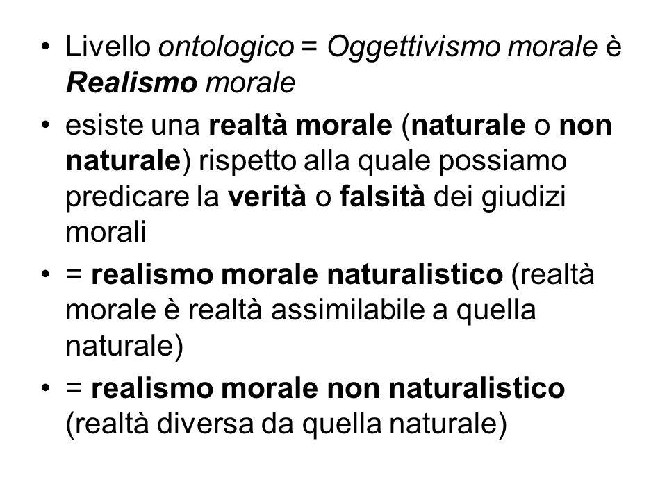 Livello ontologico = Oggettivismo morale è Realismo morale esiste una realtà morale (naturale o non naturale) rispetto alla quale possiamo predicare l