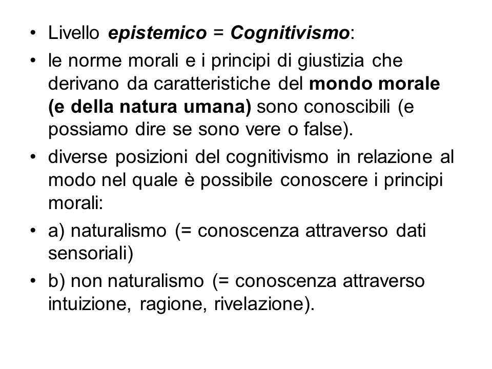 Livello epistemico = Cognitivismo: le norme morali e i principi di giustizia che derivano da caratteristiche del mondo morale (e della natura umana) s