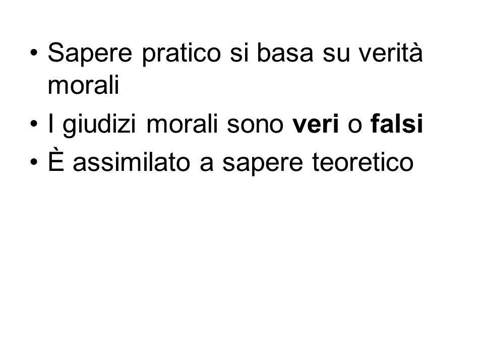 Sapere pratico si basa su verità morali I giudizi morali sono veri o falsi È assimilato a sapere teoretico