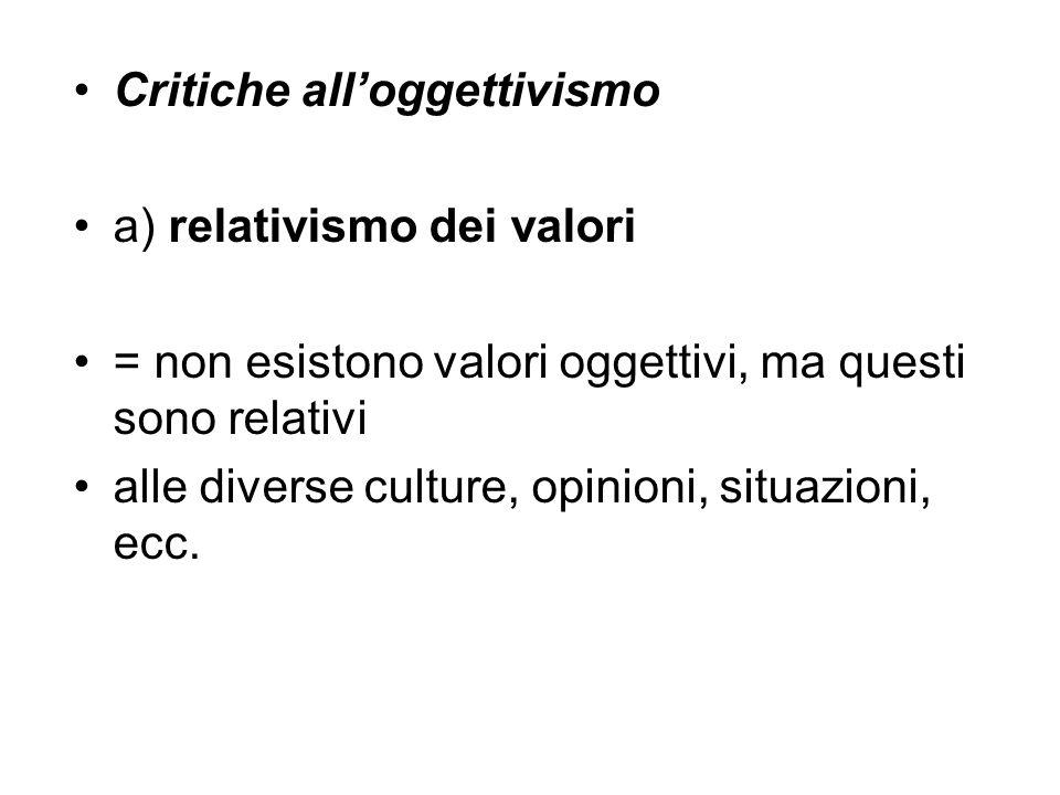 Critiche all'oggettivismo a) relativismo dei valori = non esistono valori oggettivi, ma questi sono relativi alle diverse culture, opinioni, situazion
