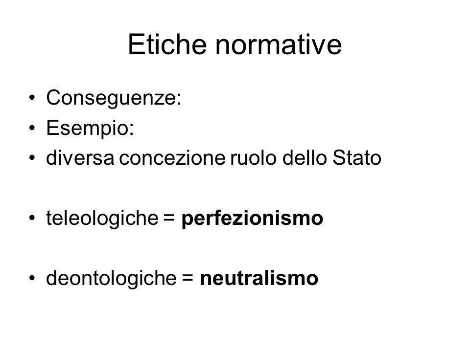 Etiche normative Conseguenze: Esempio: diversa concezione ruolo dello Stato teleologiche = perfezionismo deontologiche = neutralismo