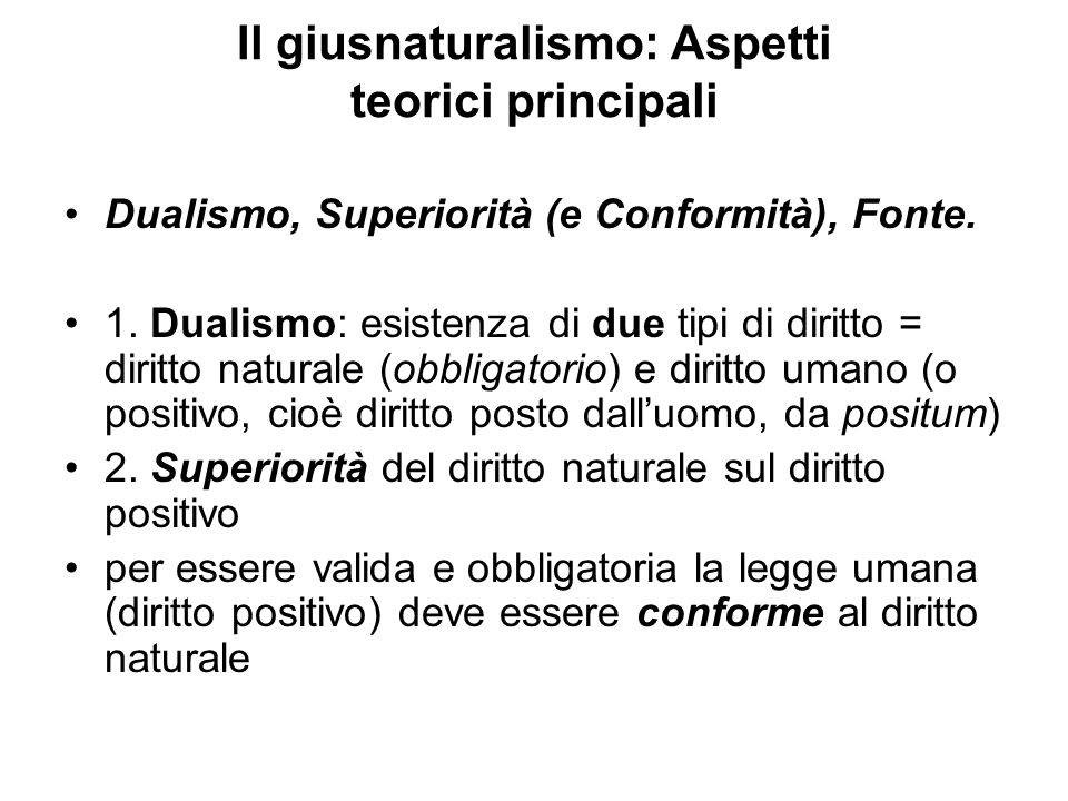 Il giusnaturalismo: Aspetti teorici principali Dualismo, Superiorità (e Conformità), Fonte. 1. Dualismo: esistenza di due tipi di diritto = diritto na