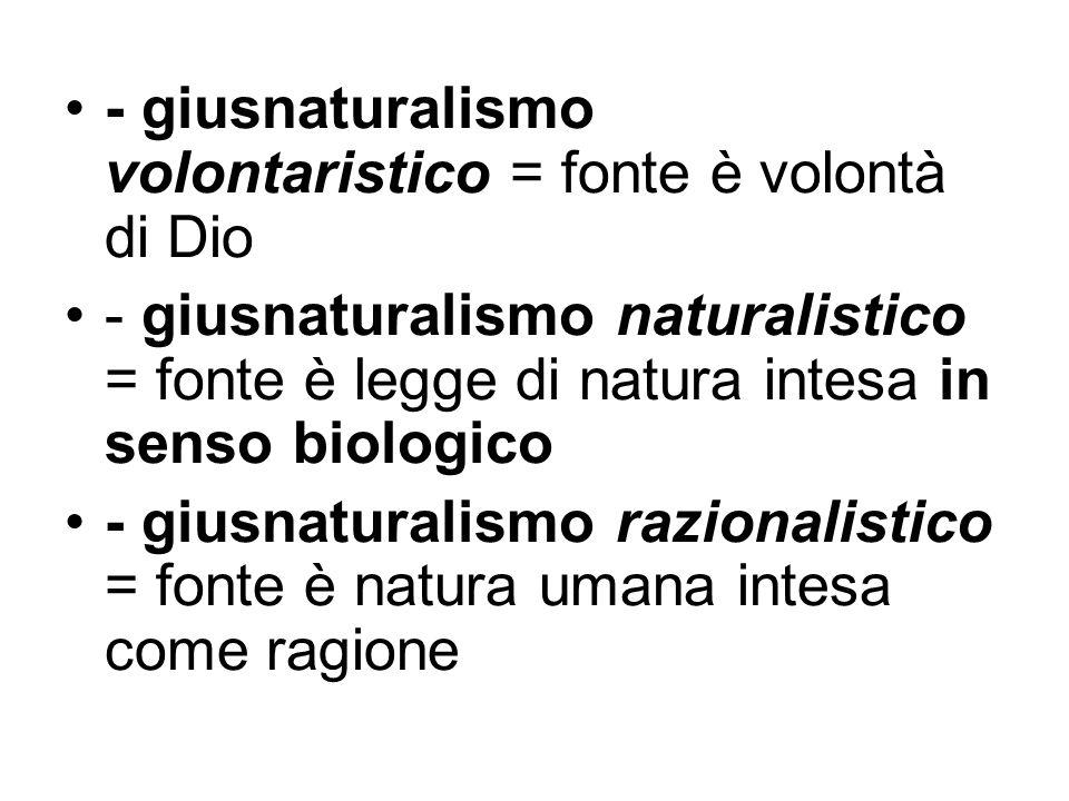 - giusnaturalismo volontaristico = fonte è volontà di Dio - giusnaturalismo naturalistico = fonte è legge di natura intesa in senso biologico - giusna