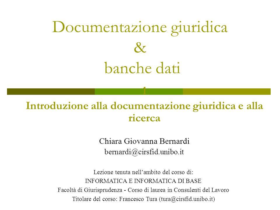 Documentazione giuridica & banche dati 1 Introduzione alla documentazione giuridica e alla ricerca Chiara Giovanna Bernardi bernardi@cirsfid.unibo.it