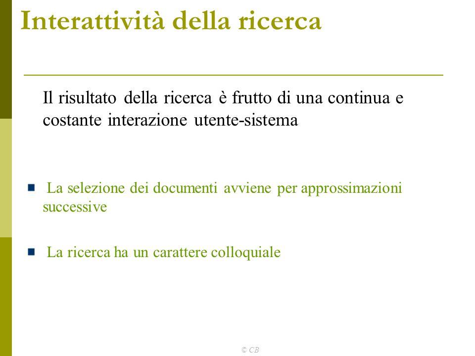 © CB Interattività della ricerca Il risultato della ricerca è frutto di una continua e costante interazione utente-sistema La selezione dei documenti