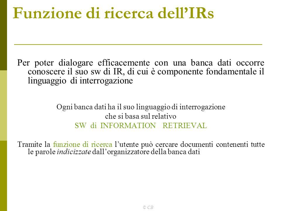 © CB Funzione di ricerca dell'IRs Per poter dialogare efficacemente con una banca dati occorre conoscere il suo sw di IR, di cui è componente fondamen