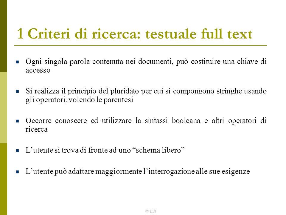 © CB 1 Criteri di ricerca: testuale full text Ogni singola parola contenuta nei documenti, può costituire una chiave di accesso Si realizza il princip