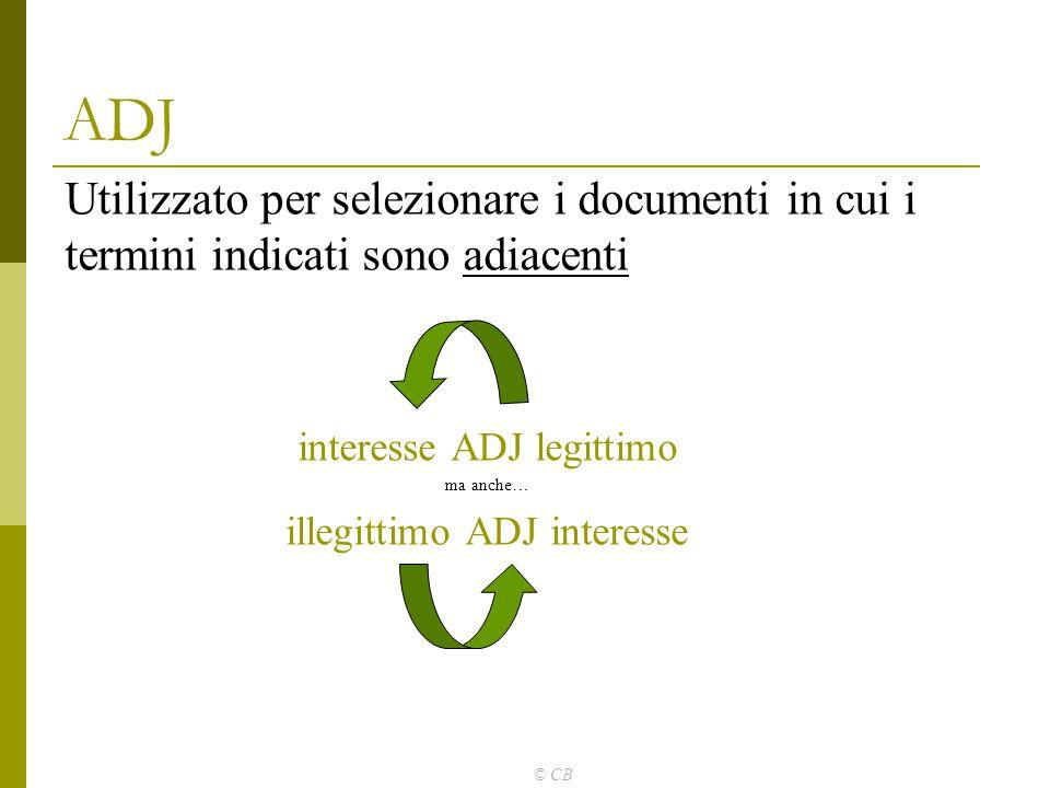 © CB ADJ Utilizzato per selezionare i documenti in cui i termini indicati sono adiacenti interesse ADJ legittimo ma anche… illegittimo ADJ interesse