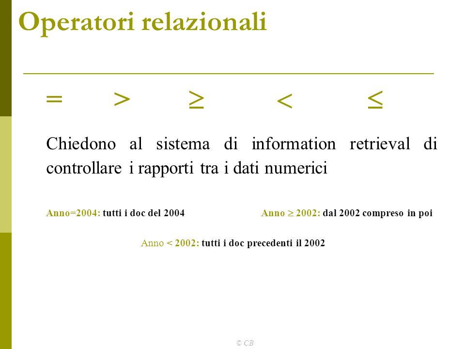 © CB Operatori relazionali = >    Chiedono al sistema di information retrieval di controllare i rapporti tra i dati numerici Anno=2004: tutti i doc