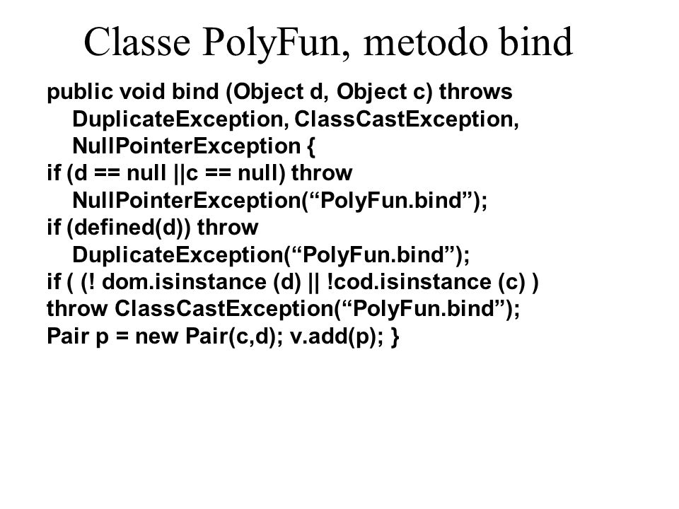 Classe PolyFun, metodo bind public void bind (Object d, Object c) throws DuplicateException, ClassCastException, NullPointerException { if (d == null
