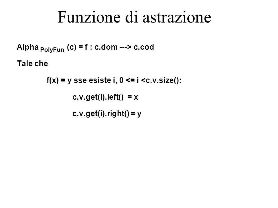 Funzione di astrazione Alpha PolyFun (c) = f : c.dom ---> c.cod Tale che f(x) = y sse esiste i, 0 <= i <c.v.size(): c.v.get(i).left() = x c.v.get(i).right() = y