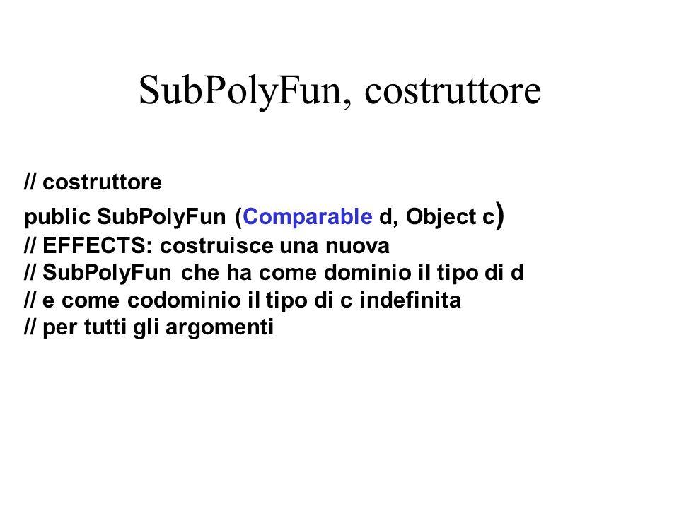 SubPolyFun, costruttore // costruttore public SubPolyFun (Comparable d, Object c ) // EFFECTS: costruisce una nuova // SubPolyFun che ha come dominio il tipo di d // e come codominio il tipo di c indefinita // per tutti gli argomenti