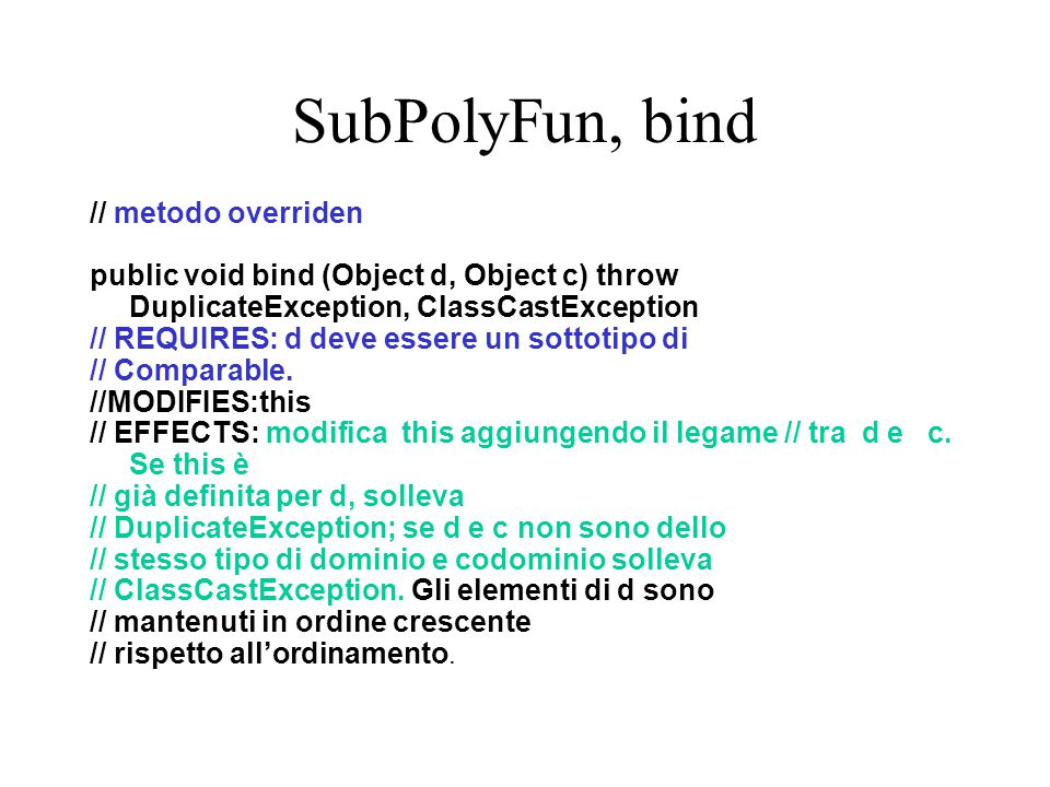 SubPolyFun, bind // metodo overriden public void bind (Object d, Object c) throw DuplicateException, ClassCastException // REQUIRES: d deve essere un sottotipo di // Comparable.