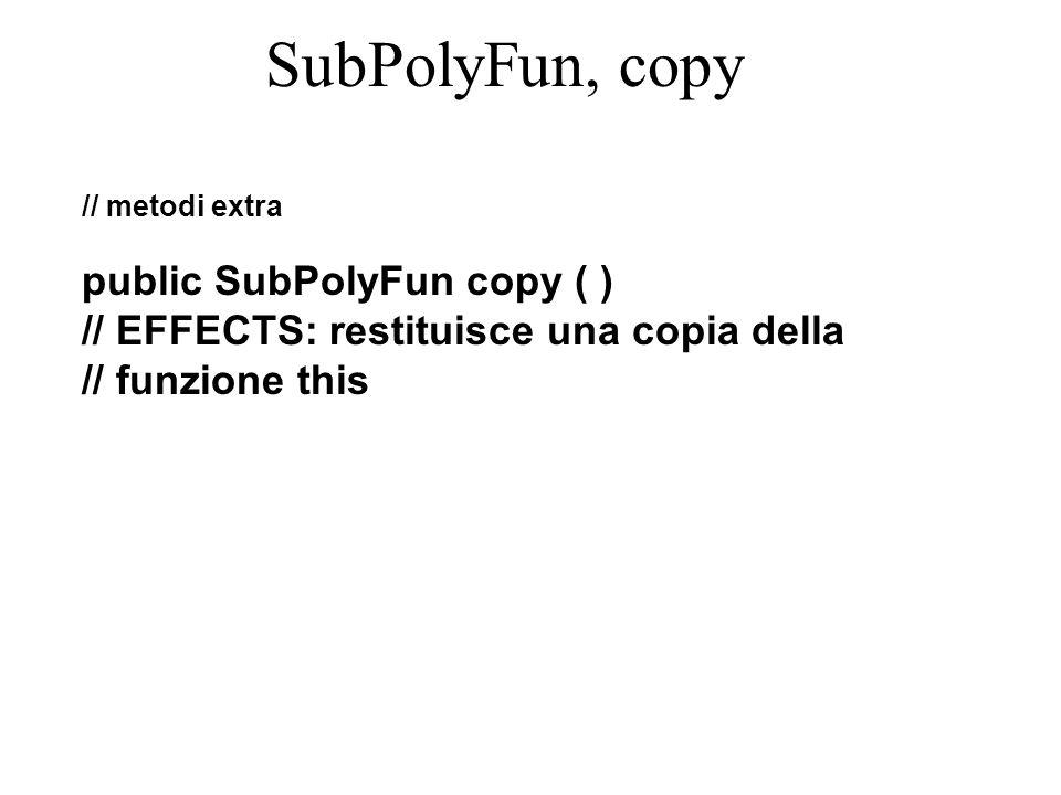 SubPolyFun, copy // metodi extra public SubPolyFun copy ( ) // EFFECTS: restituisce una copia della // funzione this