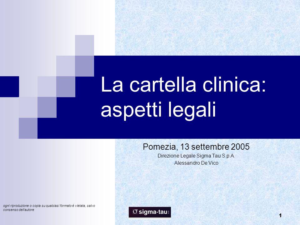 1 La cartella clinica: aspetti legali Pomezia, 13 settembre 2005 Direzione Legale Sigma Tau S.p.A. Alessandro De Vico ogni riproduzione o copia su qua