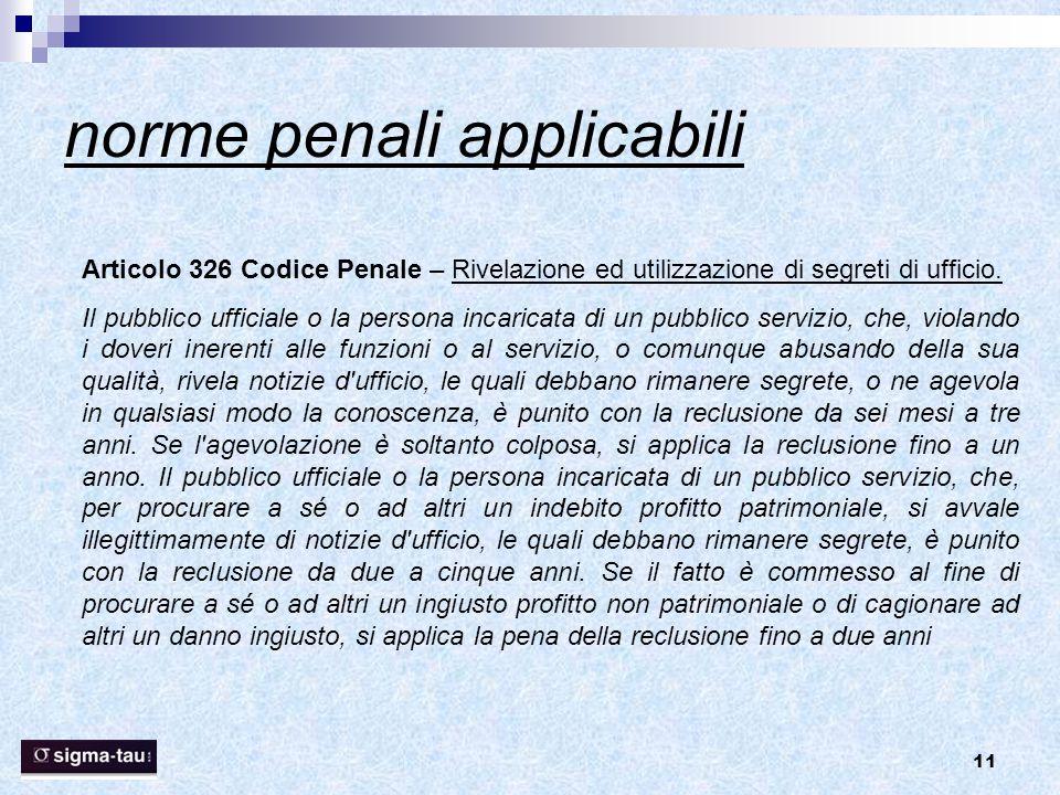 11 norme penali applicabili Articolo 326 Codice Penale – Rivelazione ed utilizzazione di segreti di ufficio. Il pubblico ufficiale o la persona incari