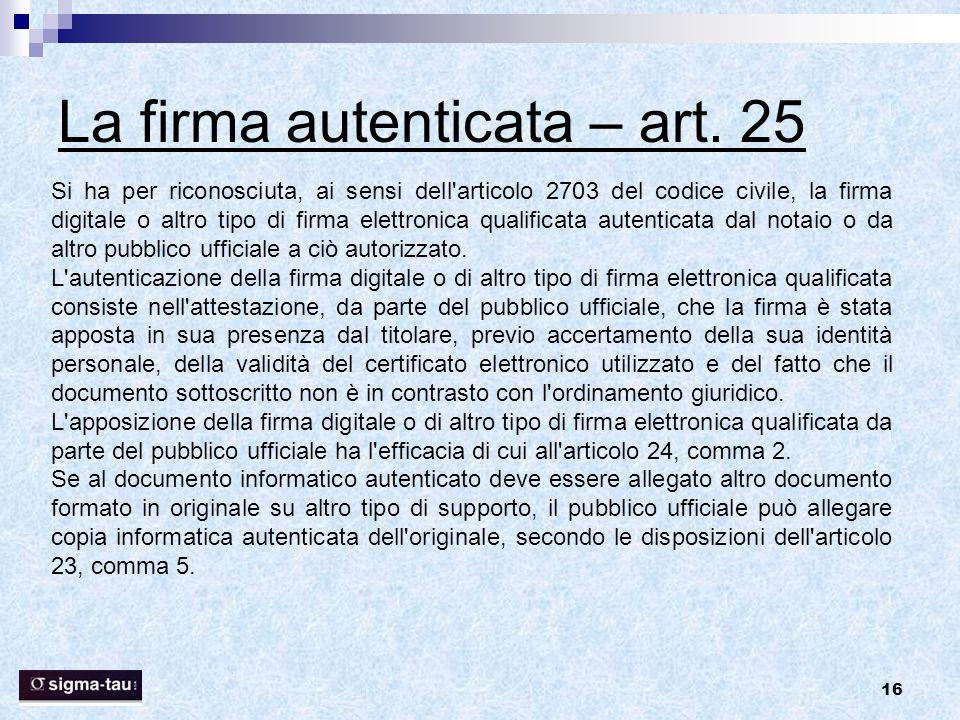 16 La firma autenticata – art. 25 Si ha per riconosciuta, ai sensi dell'articolo 2703 del codice civile, la firma digitale o altro tipo di firma elett