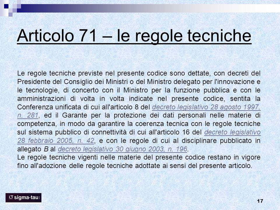 17 Articolo 71 – le regole tecniche Le regole tecniche previste nel presente codice sono dettate, con decreti del Presidente del Consiglio dei Ministr