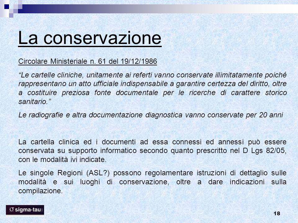 """18 La conservazione Circolare Ministeriale n. 61 del 19/12/1986 """"Le cartelle cliniche, unitamente ai referti vanno conservate illimitatamente poiché r"""