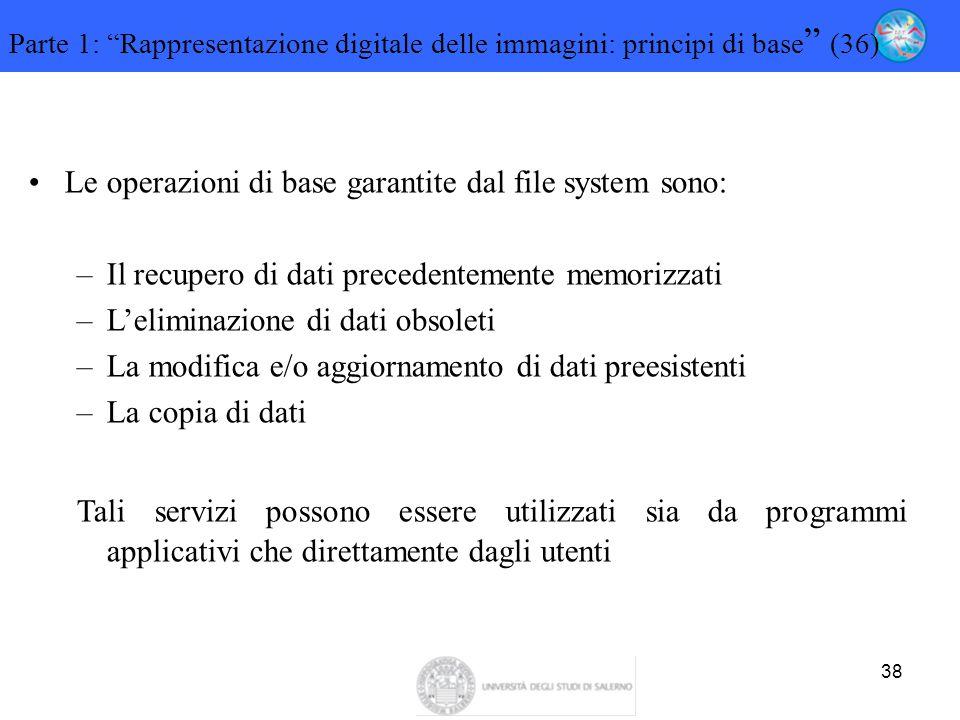 """38 Parte 1: """"Rappresentazione digitale delle immagini: principi di base """" (36) Le operazioni di base garantite dal file system sono: –Il recupero di d"""
