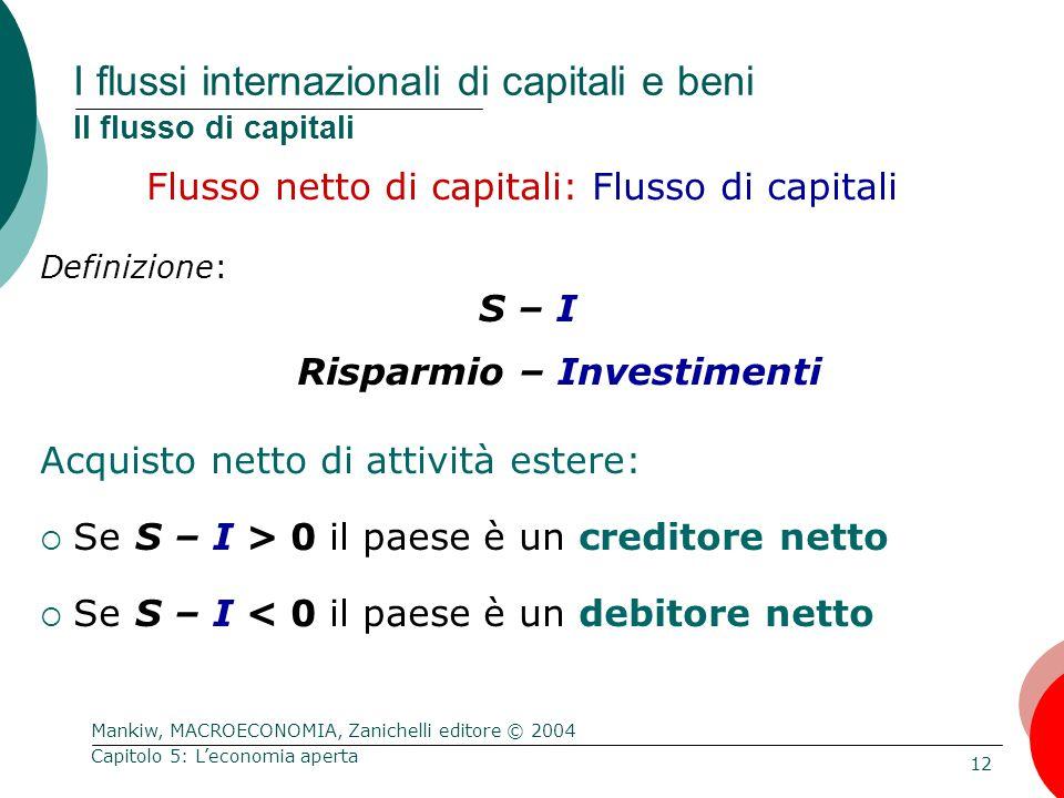 Mankiw, MACROECONOMIA, Zanichelli editore © 2004 12 Capitolo 5: L'economia aperta I flussi internazionali di capitali e beni Il flusso di capitali Flusso netto di capitali: Flusso di capitali Definizione: S – I Risparmio – Investimenti Acquisto netto di attività estere:  Se S – I > 0 il paese è un creditore netto  Se S – I < 0 il paese è un debitore netto