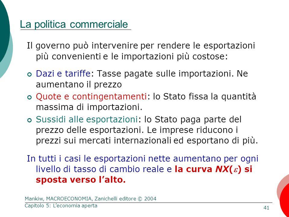 Mankiw, MACROECONOMIA, Zanichelli editore © 2004 41 Capitolo 5: L'economia aperta La politica commerciale Il governo può intervenire per rendere le esportazioni più convenienti e le importazioni più costose: Dazi e tariffe: Tasse pagate sulle importazioni.