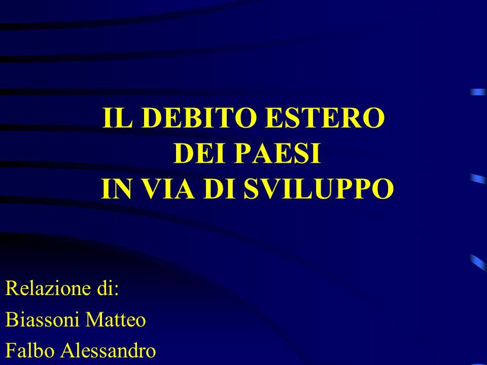 IL DEBITO ESTERO DEI PAESI IN VIA DI SVILUPPO Relazione di: Biassoni Matteo Falbo Alessandro