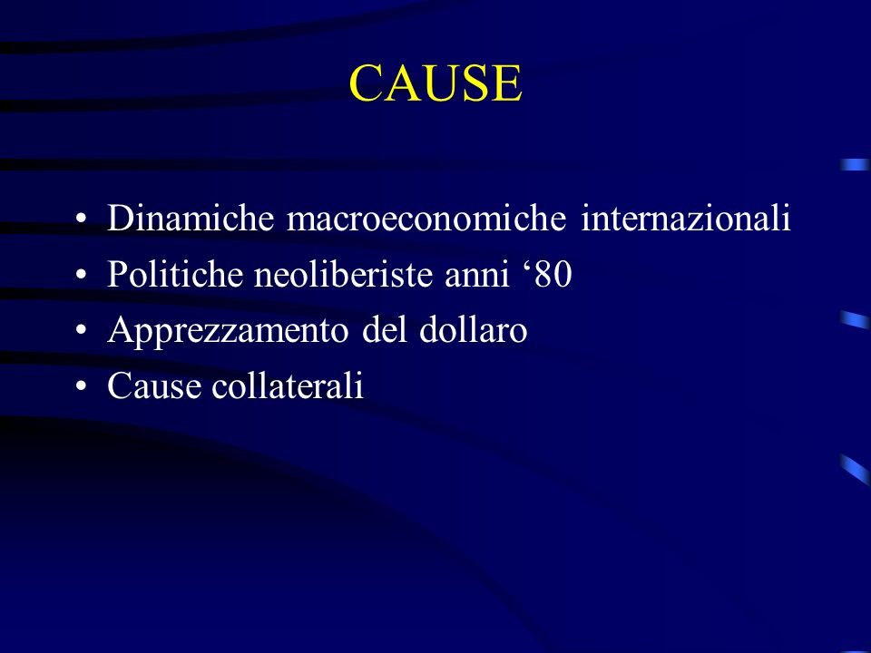 CAUSE Dinamiche macroeconomiche internazionali Politiche neoliberiste anni '80 Apprezzamento del dollaro Cause collaterali