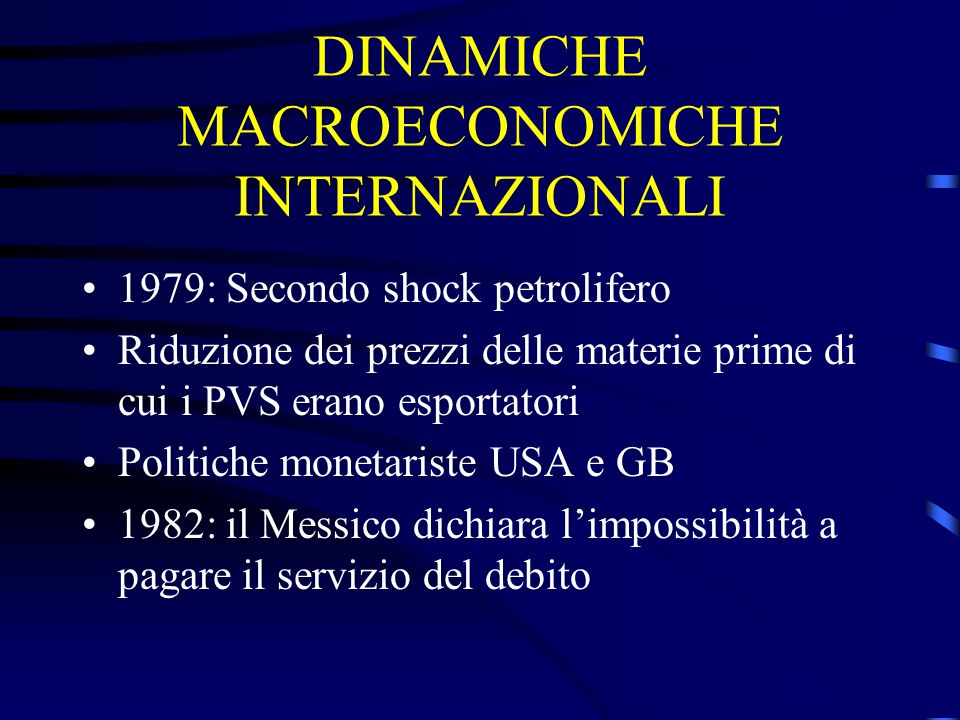 DINAMICHE MACROECONOMICHE INTERNAZIONALI 1979: Secondo shock petrolifero Riduzione dei prezzi delle materie prime di cui i PVS erano esportatori Politiche monetariste USA e GB 1982: il Messico dichiara l'impossibilità a pagare il servizio del debito