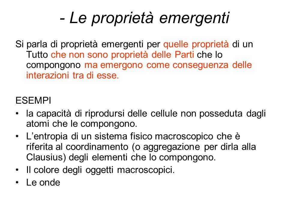 - Le proprietà emergenti Si parla di proprietà emergenti per quelle proprietà di un Tutto che non sono proprietà delle Parti che lo compongono ma emer