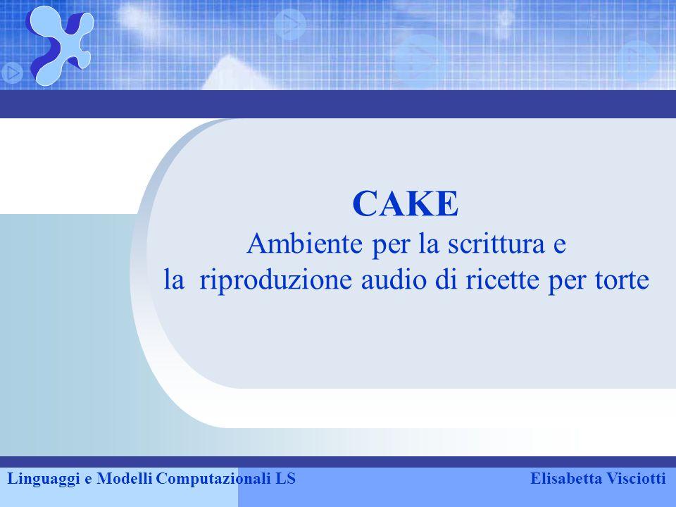 CAKE Ambiente per la scrittura e la riproduzione audio di ricette per torte Linguaggi e Modelli Computazionali LSElisabetta Visciotti