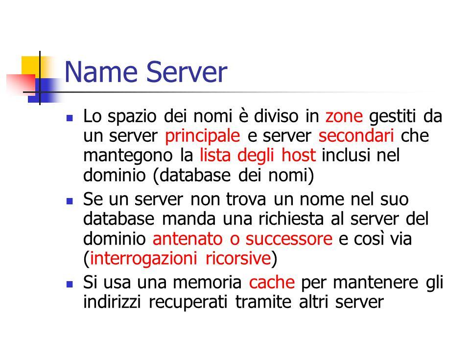 Name Server Lo spazio dei nomi è diviso in zone gestiti da un server principale e server secondari che mantegono la lista degli host inclusi nel dominio (database dei nomi) Se un server non trova un nome nel suo database manda una richiesta al server del dominio antenato o successore e così via (interrogazioni ricorsive) Si usa una memoria cache per mantenere gli indirizzi recuperati tramite altri server
