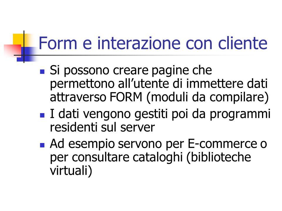 Form e interazione con cliente Si possono creare pagine che permettono all'utente di immettere dati attraverso FORM (moduli da compilare) I dati vengono gestiti poi da programmi residenti sul server Ad esempio servono per E-commerce o per consultare cataloghi (biblioteche virtuali)