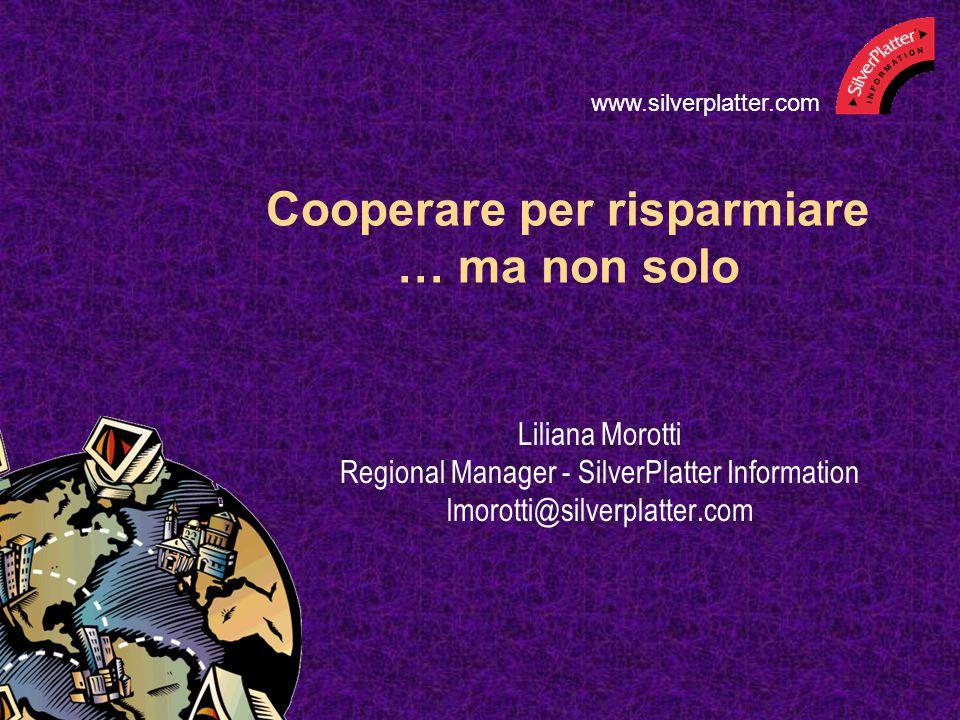 Cooperare per risparmiare … ma non solo Liliana Morotti Regional Manager - SilverPlatter Information lmorotti@silverplatter.com www.silverplatter.com