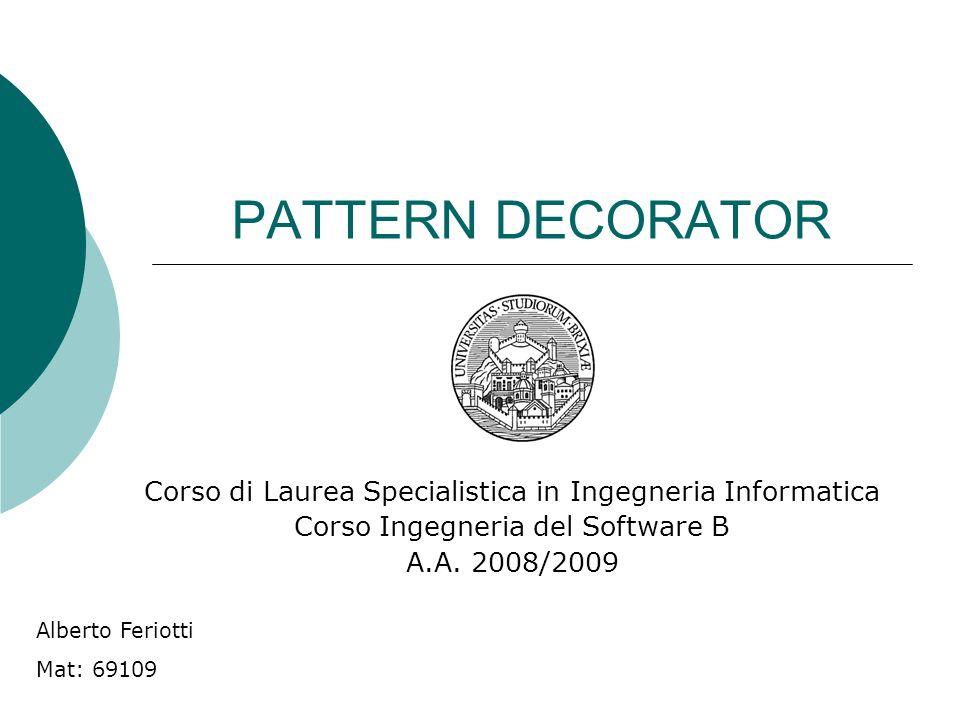 PATTERN DECORATOR Corso di Laurea Specialistica in Ingegneria Informatica Corso Ingegneria del Software B A.A. 2008/2009 Alberto Feriotti Mat: 69109